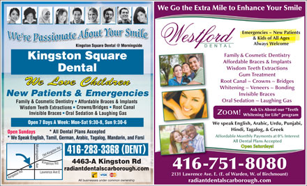"Kingston Square Dental At Morningside (416-283-3368) - Display Ad - We Go the Extra Mile to Enhance Your Smile Emergencies ~ New Patients & Kids of All Ages Always Welcome side Family & Cosmetic Dentistry Kingston Square Affordable Braces & Implants Wisdom Teeth Extractions Dental Gum Treatment Root Canal ~ Crowns ~ Bridges We Love Children Whitening ~ Veneers ~ Bonding Invisible Braces New Patients & Emergencies Oral Sedation ~ Laughing Gas Family & Cosmetic Dentistry Affordable Braces & Implants Crowns/Bridges   Root Canal Wisdom Teeth Extractions Ask Us About our ""Teeth Invisible Braces Oral Sedation & Laughing Gas Whitening for Life"" program Open 7 Days A Week: Mon-Sat 9:30-8, Sun 9:30-6 We speak English, Arabic, Urdu, Punjabi, Hindi, Tagalog, & Greek Open Sundays Affordable Monthly Payments at 0% Interest * We Speak English, Tamil, German, Arabic, Tagalog, Mandarin, and Farsi All Dental Plans Accepted * All Dental Plans Accepted Open Saturdays! ingston R ingside 416-283-3368 DENT ldK Kingston Rd Lawrence 4463-A Kingston Rd e Ki 416-751-8080 radiantdentalscarborough.com tgson Rd O Ave E 2131 Lawrence Ave. E. (E. of Warden, W. of Birchmount) All businesses under common ownership radiantdentalscarborough.com"