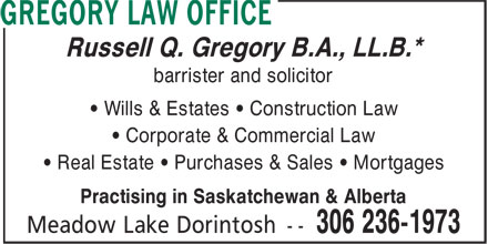 Gregory Law Office (306-236-1973) - Display Ad - Russell Q. Gregory B.A., LL.B.* barrister and solicitor • Wills & Estates • Construction Law • Corporate & Commercial Law • Real Estate • Purchases & Sales • Mortgages Practising in Saskatchewan & Alberta