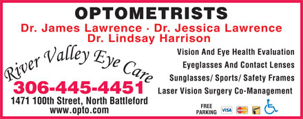 River Valley Eye Care (306-445-4451) - Display Ad - OPTOMETRISTS Dr. James Lawrence &middot; Dr. Jessica Lawrence Dr. Lindsay Harrison Vision And Eye Health Evaluation Eyeglasses And Contact Lenses Sunglasses/ Sports/ Safety Frames 306-445-4451 Laser Vision Surgery Co-Management 1471 100th Street, North Battleford FREE www.opto.com PARKING