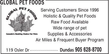 Global Pet Foods (905-628-8700) - Annonce illustrée - Serving Customers Since 1996 Holistic & Quality Pet Foods Raw Food Available Wide range of pet Supplies & Accessories Air Miles & Frequent Buyer Program