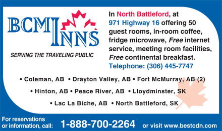 Best Canadian Motor Inns (306-445-7747) - Annonce illustrée - In North Battleford, at 971 Highway 16 offering 50 guest rooms, in-room coffee, fridge microwave, Free internet service, meeting room facilities, SERVING THE TRAVELING PUBLIC Free continental breakfast. Telephone: (306) 445-7747 Coleman, AB    Drayton Valley, AB   Fort McMurray, AB (2) Hinton, AB   Peace River, AB    Lloydminster, SK Lac La Biche, AB    North Battleford, SK For reservations 1-888-700-2264 or visit www.bestcdn.com or information, call: In North Battleford, at 971 Highway 16 offering 50 guest rooms, in-room coffee, fridge microwave, Free internet service, meeting room facilities, SERVING THE TRAVELING PUBLIC Free continental breakfast. Telephone: (306) 445-7747 Coleman, AB    Drayton Valley, AB   Fort McMurray, AB (2) Hinton, AB   Peace River, AB    Lloydminster, SK Lac La Biche, AB    North Battleford, SK For reservations 1-888-700-2264 or visit www.bestcdn.com or information, call: