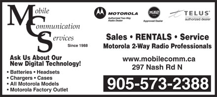Mobile Communications Services (905-573-2388) - Annonce illustrée - obile ommunication Sales   RENTALS   Service ervices Since 1988 Motorola 2-Way Radio Professionals Ask Us About Our www.mobilecomm.ca 297 Nash Rd N Batteries   Headsets Chargers   Cases New Digital Technology! All Motorola Models 905-573-2388 Motorola Factory Outlet