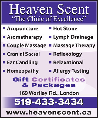 Heaven Scent body &amp; soul therapies (519-433-3434) - Display Ad - Heaven Scent The Clinic of Excellence Acupuncture Hot Stone Aromatherapy Lymph Drainage Couple Massage Massage Therapy Cranial Sacral Reflexology Ear Candling Relaxational Homeopathy Allergy Testing Gift Certificates &amp; Packages 169 Wortley Rd., London 519-433-3434 www.heavenscent.ca