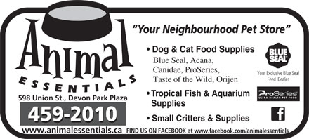 Animal Essentials (506-459-2010) - Annonce illustrée - Your Neighbourhood Pet Store Dog & Cat Food Supplies Blue Seal, Acana, Canidae, ProSeries, Taste of the Wild, Orijen Tropical Fish & Aquarium 598 Union St., Devon Park Plaza Supplies Small Critters & Supplies www.animalessentials.ca FIND US ON FACEBOOK at www.facebook.com/animalessentials