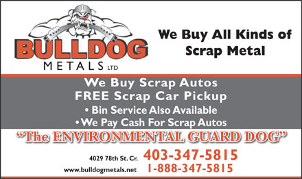 Bulldog Metals Ltd (403-347-5815) - Annonce illustrée - We Buy All Kinds of Scrap Metal LTD METALS We Buy Scrap Autos FREE Scrap Car Pickup Bin Service Also Available We Pay Cash For Scrap Autos The ENVIRONMENTAL GUARD DOG 403-347-5815 4029 78th St. Cr. www.bulldogmetals.net 1-888-347-5815