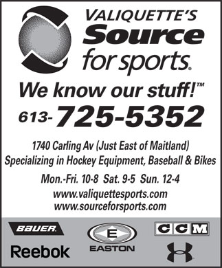 Valiquette's Source for Sports (613-725-5352) - Annonce illustr&eacute;e - We know our stuff! 613- 725-5352 1740 Carling Av (Just East of Maitland) Specializing in Hockey Equipment, Baseball &amp; Bikes Mon.-Fri. 10-8  Sat. 9-5  Sun. 12-4 www.valiquettesports.com www.sourceforsports.com  We know our stuff! 613- 725-5352 1740 Carling Av (Just East of Maitland) Specializing in Hockey Equipment, Baseball &amp; Bikes Mon.-Fri. 10-8  Sat. 9-5  Sun. 12-4 www.valiquettesports.com www.sourceforsports.com  We know our stuff! 613- 725-5352 1740 Carling Av (Just East of Maitland) Specializing in Hockey Equipment, Baseball &amp; Bikes Mon.-Fri. 10-8  Sat. 9-5  Sun. 12-4 www.valiquettesports.com www.sourceforsports.com