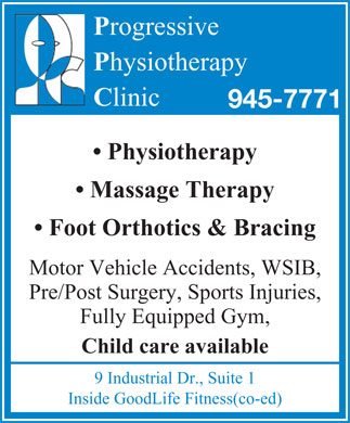 Progressive Physiotherapy (905-945-7771) - Display Ad - Progressive Physiotherapy Clinic 945-7771 Physiotherapy Massage Therapy Foot Orthotics & Bracing Motor Vehicle Accidents, WSIB, Pre/Post Surgery, Sports Injuries, Fully Equipped Gym, Child care available 9 Industrial Dr., Suite 1 Inside GoodLife Fitness(co-ed)