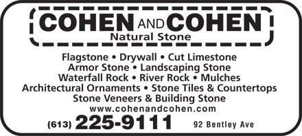 Cohen &amp; Cohen (613-225-9111) - Annonce illustr&eacute;e - AND COHEN Natural Stone Flagstone   Drywall   Cut Limestone Armor Stone   Landscaping Stone Waterfall Rock   River Rock   Mulches Architectural Ornaments   Stone Tiles &amp; Countertops Stone Veneers &amp; Building Stone www.cohenandcohen.com 92 Bentley Ave (613) 225-9111  AND COHEN Natural Stone Flagstone   Drywall   Cut Limestone Armor Stone   Landscaping Stone Waterfall Rock   River Rock   Mulches Architectural Ornaments   Stone Tiles &amp; Countertops Stone Veneers &amp; Building Stone www.cohenandcohen.com 92 Bentley Ave (613) 225-9111  AND COHEN Natural Stone Flagstone   Drywall   Cut Limestone Armor Stone   Landscaping Stone Waterfall Rock   River Rock   Mulches Architectural Ornaments   Stone Tiles &amp; Countertops Stone Veneers &amp; Building Stone www.cohenandcohen.com 92 Bentley Ave (613) 225-9111