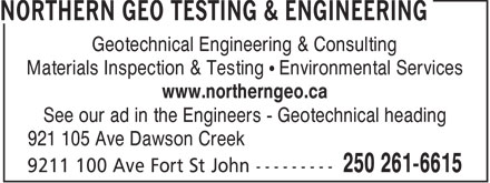 Northern Geo Testing &amp; Engineering Ltd (250-263-0305) - Annonce illustr&eacute;e - Geotechnical Engineering &amp; Consulting Materials Inspection &amp; Testing &bull; Environmental Services www.northerngeo.ca See our ad in the Engineers - Geotechnical heading 921 105 Ave Dawson Creek  Geotechnical Engineering &amp; Consulting Materials Inspection &amp; Testing &bull; Environmental Services www.northerngeo.ca See our ad in the Engineers - Geotechnical heading 921 105 Ave Dawson Creek  Geotechnical Engineering &amp; Consulting Materials Inspection &amp; Testing &bull; Environmental Services www.northerngeo.ca See our ad in the Engineers - Geotechnical heading 921 105 Ave Dawson Creek