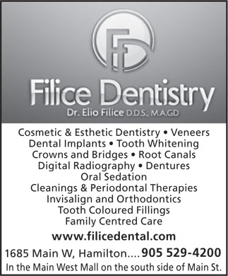 Dr Elio Filice (905-529-4200) - Annonce illustrée - Cosmetic & Esthetic Dentistry   Veneers Dental Implants   Tooth Whitening Crowns and Bridges   Root Canals Digital Radiography   Dentures Oral Sedation Cleanings & Periodontal Therapies Invisalign and Orthodontics Tooth Coloured Fillings Family Centred Care www.filicedental.com 905 529-4200 1685 Main W, Hamilton.... In the Main West Mall on the south side of Main St.