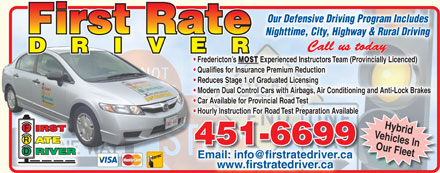 First Rate Driver Instruction (506-451-6699) - Display Ad - Our Defensive Driving Program IncludesOur Defensive Driving Program Includes Defensive Driving Program Includes Nighttime, City, Highway & Rural DrivingNighttime, City, Highway & Rural Driving Fredericton s Experienced Instructors Team (Provincially Licenced)  Fredericton s Experienced Instructors Team (Provincially Licenced)MOST Fredericton s Qualifies for Insurance Premium Reduction  Qualifies for Insurance Premium Reduction  Qualifies for Insurance Premium Reduction   Qualifies for Insurance Premium Reduction Reduces Stage 1 of Graduated Licensing  Reduces Stage 1 of Graduated Licensing  Reduces Stage 1 of Graduated Licensing Modern Dual Control Cars with Airbags, Air Conditioning and Anti-Lock Brakes  Modern Dual Control Cars with Airbags, Air Conditioning and Anti-Lock Brakes  Modern Dual Control Cars with Airbags, Air Conditioning and Anti-Lock Brakes Car Available for Provincial Road Test  Car Available for Provincial Road Test  Car Available for Provincial Road Test Hourly Instruction For Road Test Preparation Availableparation Available  Hourly Instruction For Road Test Pre  Hourly Instruction For Road Test Preparation Available Vehicles InHybrid 451-6699451-6699 Our Fleet F Email: info@firstratedriver.ca Email: info@firstratedriver.cacaver.riedattrrsfio@nf il:aiEm www.firstratedriver.ca