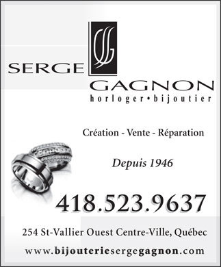 Bijouterie Gagnon Serge (418-523-9637) - Annonce illustr&eacute;e - Cr&eacute;ation - Vente - R&eacute;paration Depuis 1946 418.523.9637 418.523.9637418 254 St-Vallier Ouest Centre-Ville, Qu&eacute;bec www. bijouterie serge gagnon .comwww. bijout Cr&eacute;ation - Vente - R&eacute;paration Depuis 1946 418.523.9637 418.523.9637418 254 St-Vallier Ouest Centre-Ville, Qu&eacute;bec www. bijouterie serge gagnon .comwww. bijout