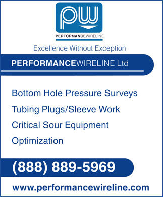 Performance Wireline Ltd (1-888-889-5969) - Annonce illustr&eacute;e - PERFORMANCEWIRELINE Excellence Without Exception PERFORMANCEWIRELINE Ltd Bottom Hole Pressure Surveys Tubing Plugs/Sleeve Work Critical Sour Equipment Optimization (888) 889-5969 www.performancewireline.com