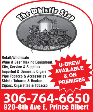 Whistle Stop (306-764-6650) - Display Ad - 764-6650 Retail/Wholesale Wine & Beer Making Equipment, U-BREW Kits, Service & Supplies Imported & Domestic Cigars AVAILABLE & ON Pipe Tobacco & Accessories Shisha Tobacco & Hookas PREMISES Cigars, Cigarettes & Tobacco 306-764-6650 920-6th Ave E, Prince Albert