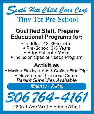 Tiny Tot Child Care Centre (306-764-4161) - Display Ad - outh Hill Child Care Coop S Tiny Tot Pre-School Qualified Staff, Prepare Educational Programs for: Toddlers 18-36 months Pre-School 3-5 Years After School 7 Years Inclusion Special Needs Program Activities Music   Skating   Arts & Crafts   Field Trips Government Licensed Centre Parent Subsidies Available Monday - Friday 306 764-4161 2805 1 Ave West   Prince Albert