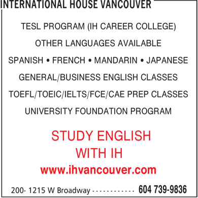 International House Vancouver (604-739-9836) - Annonce illustrée======= - TESL PROGRAM (IH CAREER COLLEGE) - OTHER LANGUAGES AVAILABLE - SPANISH • FRENCH • MANDARIN • JAPANESE - GENERAL/BUSINESS ENGLISH CLASSES - TOEFL/TOEIC/IELTS/FCE/CAE PREP CLASSES - UNIVERSITY FOUNDATION PROGRAM - STUDY ENGLISH - WITH IH - www.ihvancouver.com
