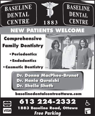 Baseline Dental Centre (613-224-2332) - Annonce illustr&eacute;e - NEW PATIENTS WELCOME Comprehensive Family Dentistry Periodontics Endodontics Cosmetic Dentistry Dr. Donna MacPhee-Brunet Dr. Hania Quraishi Dr. Sheila Sheth baselinedentalcentreottawa.com 613 224-2332 1883 Baseline Road, Ottawa Free Parking  NEW PATIENTS WELCOME Comprehensive Family Dentistry Periodontics Endodontics Cosmetic Dentistry Dr. Donna MacPhee-Brunet Dr. Hania Quraishi Dr. Sheila Sheth baselinedentalcentreottawa.com 613 224-2332 1883 Baseline Road, Ottawa Free Parking