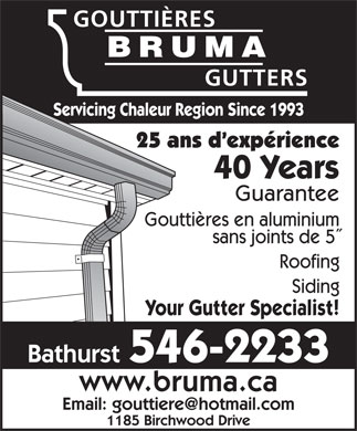Gouttieres Bruma Gutters (506-546-2233) - Display Ad - GOUTTIÈRES BRUMA GUTTERS Servicing Chaleur Region Since 1993 25 ans d expérience 40 Years Guarantee Gouttières en aluminium sans joints de 5 Roofing Siding Your Gutter Specialist! Bathurst 546-2233 www.bruma.ca Email: gouttiere@hotmail.com 1185 Birchwood Drive