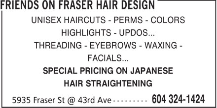 Friends On Fraser Hair Design (604-324-1424) - Display Ad - UNISEX HAIRCUTS - PERMS - COLORS - HIGHLIGHTS - UPDOS... - THREADING - EYEBROWS - WAXING - - FACIALS... - SPECIAL PRICING ON JAPANESE - HAIR STRAIGHTENING