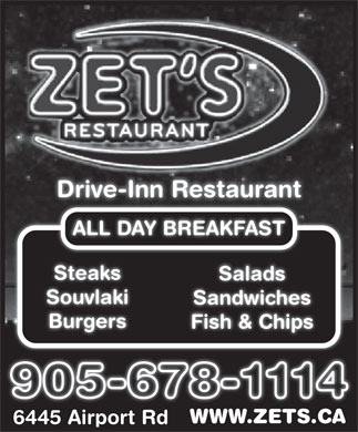 ZET Drive-Inn Restaurant (905-678-1114) - Display Ad - ALL DAY BREAKFAST Steaks Salads Souvlaki Sandwiches Burgers Fish &amp; Chips WWW.ZETS.CAWWW.ZETS.CA 6445 Airport Rd6445 Airport Rd Drive-Inn Restaurant