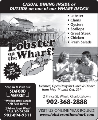 MacKinnon's Lobster On The Wharf Restaurant (902-368-2888) - Annonce illustrée - CASUAL DINING INSIDE or OUTSIDE on one of our WHARF DECKS! Lobster Clams Oysters Scallops Great Steak Chicken Fresh Salads THE ISLAND SBEST SEAFOOD!Stop in & Licensed, Open Daily for Lunch & Dinner Visit our st th from May 1 until Oct. 29 SEAFOOD MARKET 2 Prince St. Wharf, Charlottetown We ship across Canada 902-368-2888 Air Pack Service 2 Prince Street Wharf VISIT US ONLINE YEAR ROUND! CALL TO ORDER www.lobsteronthewharf.com 902-894-9311