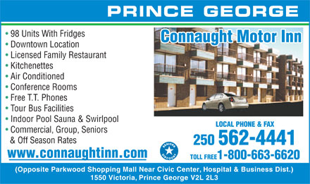 Connaught Inn (250-562-4441) - Annonce illustrée - PRINCE GEORGE 98 Units With Fridges Connaught Motor Inn Downtown Location Licensed Family Restaurant Kitchenettes Air Conditioned Conference Rooms Free T.T. Phones Tour Bus Facilities Indoor Pool Sauna & Swirlpool LOCAL PHONE & FAX Commercial, Group, Seniors & Off Season Rates 250 562-4441 www.connaughtinn.com TOLL FREE1-800-663-6620 (Opposite Parkwood Shopping Mall Near Civic Center, Hospital & Business Dist.) 1550 Victoria, Prince George V2L 2L3  PRINCE GEORGE 98 Units With Fridges Connaught Motor Inn Downtown Location Licensed Family Restaurant Kitchenettes Air Conditioned Conference Rooms Free T.T. Phones Tour Bus Facilities Indoor Pool Sauna & Swirlpool LOCAL PHONE & FAX Commercial, Group, Seniors & Off Season Rates 250 562-4441 www.connaughtinn.com TOLL FREE1-800-663-6620 (Opposite Parkwood Shopping Mall Near Civic Center, Hospital & Business Dist.) 1550 Victoria, Prince George V2L 2L3