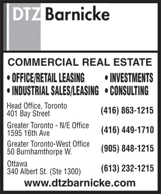 DTZ, a UGL company (416-449-1710) - Display Ad - COMMERCIAL REAL ESTATE OFFICE/RETAIL LEASING INVESTMENTS INDUSTRIAL SALES/LEASING CONSULTING Head Office, Toronto (416) 863-1215 401 Bay Street Greater Toronto - N/E Office (416) 449-1710 1595 16th Ave Greater Toronto-West Office (905) 848-1215 50 Burnhamthorpe W. Ottawa (613) 232-1215 340 Albert St. (Ste 1300) www.dtzbarnicke.com  COMMERCIAL REAL ESTATE OFFICE/RETAIL LEASING INVESTMENTS INDUSTRIAL SALES/LEASING CONSULTING Head Office, Toronto (416) 863-1215 401 Bay Street Greater Toronto - N/E Office (416) 449-1710 1595 16th Ave Greater Toronto-West Office (905) 848-1215 50 Burnhamthorpe W. Ottawa (613) 232-1215 340 Albert St. (Ste 1300) www.dtzbarnicke.com  COMMERCIAL REAL ESTATE OFFICE/RETAIL LEASING INVESTMENTS INDUSTRIAL SALES/LEASING CONSULTING Head Office, Toronto (416) 863-1215 401 Bay Street Greater Toronto - N/E Office (416) 449-1710 1595 16th Ave Greater Toronto-West Office (905) 848-1215 50 Burnhamthorpe W. Ottawa (613) 232-1215 340 Albert St. (Ste 1300) www.dtzbarnicke.com