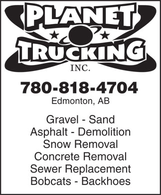 Planet Trucking (780-818-4704) - Display Ad - INC. 780-818-4704 Edmonton, AB Gravel - Sand Asphalt - Demolition Snow Removal Concrete Removal Sewer Replacement Bobcats - Backhoes INC. 780-818-4704 Edmonton, AB Gravel - Sand Asphalt - Demolition Snow Removal Concrete Removal Sewer Replacement Bobcats - Backhoes