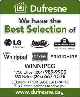 Dufresne Furniture & Appliances (204-989-9900) - Annonce illustrée - We have the Best Selection of WINNIPEG 1750 Ellice: (204) 989-9900 880 Nairn: (204) 667-1578 SELKIRK   PORTAGE LA PRAIRIE Plus 7 other locations to serve you! www.dufresne.ca