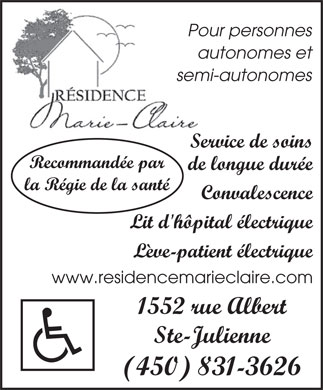 R&eacute;sidence Marie-Claire (450-831-3626) - Annonce illustr&eacute;e - Pour personnes autonomes et semi-autonomes Service de soins Recommand&eacute;e par de longue dur&eacute;e la R&eacute;gie de la sant&eacute; Convalescence Lit d'h&ocirc;pital &eacute;lectrique L&egrave;ve-patient &eacute;lectrique www.residencemarieclaire.com 1552 rue Albert Ste-Julienne (450) 831-3626