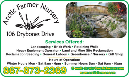 Arctic Farmer Landscaping & Nursery (867-873-2369) - Annonce illustrée - Services Offered: Landscaping   Brick Work   Retaining Walls Heavy Equipment Operator   Land and Mine Site Reclamation Reclamation Seeding   General Labour   Greenhouse / Nursery   Gift Shop Hours of Operation: Winter Hours Mon - Sat 9am - 6pm   Summer Hours Sun - Sat 9am - 10pm E-mE-mail: darwin@arcticfarmer.comail: darwin@arcticfarmer.com 867-873-2369 wwwww.arcticfarmer.comw.arcticfarmer.com