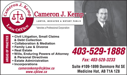 Kemp Cameron J Law Office (403-529-1888) - Display Ad - * *denotes a Professional Corporation Civil Litigation, Small Claims AREAS OF PRACTICE & Debt Collection Collaboration & Mediation Family Law & Divorce Real Estate 403-529-1888 Wills, Enduring Powers of Attorney & Personal Directives Fax: 403-528-3233 Estate Administration Incorporations Suite #109-1899 Dunmore Rd SE cameronkemp@cjklaw.ca Medicine Hat, AB T1A 1Z8 www.cjklaw.ca