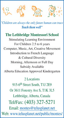 "Lethbridge Montessori School (403-327-5271) - Annonce illustrée - ""Children are always the only future human can trace Teach them well"" The Lethbridge Montessori School Stimulating Learning Environment For Children 2.5 to 6 years Computer, Music, Art, Creative Movement Introduction to French Language & Cultural Diversity Morning, Afternoon or Full Day Subsidy Available Alberta Education Approved Kindergarten 2 Locations th 915-6 Street South, T1J 2E9 Or 3611 Forestry Ave S, T1K 3L5 Lethbridge, Alberta, Canada Tel/Fax: (403) 327-5271 Email: montes@telusplanet.net Web: www.telusplanet.net/public/montes/"