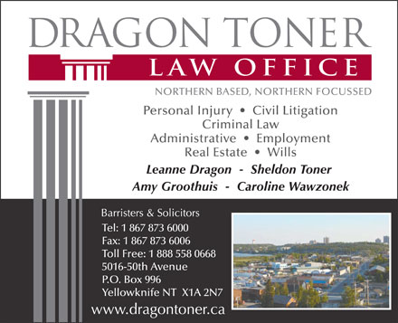 Dragon Toner Law Office (867-873-6000) - Display Ad - Leanne Dragon  -  Sheldon Toner Amy Groothuis  -  Caroline Wawzonek Tel: 1 867 873 6000 Fax: 1 867 873 6006 Toll Free: 1 888 558 0668 5016-50th Avenue P.O. Box 996 Yellowknife NT  X1A 2N7 Criminal Law Administrative     Employment Personal Injury     Civil Litigation Real Estate     Wills