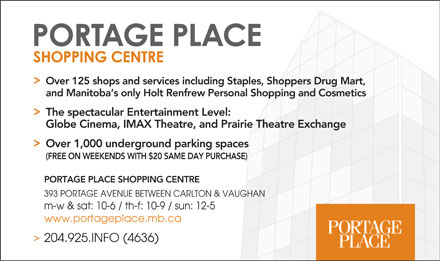 Portage Place Shopping Centre (204-925-4636) - Annonce illustrée - Over 125 shops and services including Staples, Shoppers Drug Mart, and Manitoba s only Holt Renfrew Personal Shopping and Cosmetics The spectacular Entertainment Level: Globe Cinema, IMAX Theatre, and Prairie Theatre Exchange Over 1,000 underground parking spaces (FREE ON WEEKENDS WITH $20 SAME DAY PURCHASE) PORTAGE PLACE SHOPPING CENTRE 393 PORTAGE AVENUE BETWEEN CARLTON & VAUGHAN m-w & sat: 10-6 / th-f: 10-9 / sun: 12-5 www.portageplace.mb.ca 204.925.INFO (4636)