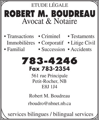 Boudreau Robert M (506-783-4246) - Display Ad - ETUDE LÉGALE ROBERT M. BOUDREAU Avocat & Notaire Transactions  Criminel Testaments Immobilières  Corporatif  Litige Civil Familial Succession  Accidents 783-4246 Fax 783-2354 561 rue Principale Petit-Rocher, NB E8J 1J4 Robert M. Boudreau rboudro@nbnet.nb.ca services bilingues / bilingual services