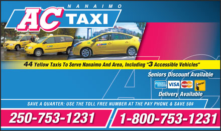 A C Taxi (250-753-1231) - Display Ad - 44 Yellow Taxis To Serve Nanaimo And Area, Including &quot; 3 Accessible Vehicles&quot; Seniors Discount AvailableSeniors Disc t Available Delivery Available &cent; SAVE A QUARTER: USE THE TOLL FREE NUMBER AT THE PAY PHONE &amp; SAVE 50 250-753-1231 1-800-753-1231