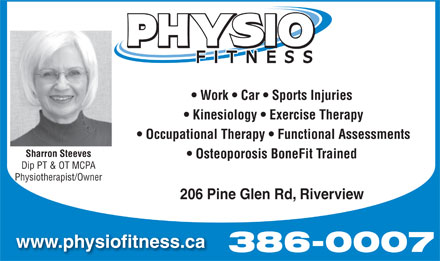 Physio Fitness (506-802-7376) - Annonce illustrée - Work   Car   Sports Injuries Kinesiology   Exercise Therapy Occupational Therapy   Functional Assessments Sharron Steeves Osteoporosis BoneFit Trained Dip PT & OT MCPA Physiotherapist/Owner 206 Pine Glen Rd, Riverview www.physiofitness.ca 386-0007 Work   Car   Sports Injuries Kinesiology   Exercise Therapy Occupational Therapy   Functional Assessments Sharron Steeves Osteoporosis BoneFit Trained Dip PT & OT MCPA Physiotherapist/Owner 206 Pine Glen Rd, Riverview www.physiofitness.ca 386-0007