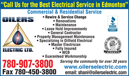 Oilers Electric (780-907-3800) - Display Ad - Call Us for the Best Electrical Service in Edmonton Commercial & Residential Service Rewire & Service Change Renovations Maintenance Lease Hold Improvements General Contractor Property Management Maintenance Specializing in Oilfield Electrical Master Electrician Fully Insured Call Us for the Best Electrical Service in Edmonton Commercial & Residential Service Rewire & Service Change Renovations Maintenance Lease Hold Improvements General Contractor Property Management Maintenance Specializing in Oilfield Electrical Master Electrician Fully Insured WCB Guaranteed Workmanship Serving the community for over 30 years 780-907-3800 www.oilerselectric.com Fax 780-450-3800 WCB Guaranteed Workmanship Serving the community for over 30 years 780-907-3800 www.oilerselectric.com Fax 780-450-3800