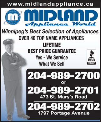 Midland Appliance World Ltd (204-989-2701) - Annonce illustrée - 473 St. Mary s Road 204-989-27022 1797 Portage Avenue www.midlandappliance.ca Winnipeg s Best Selection of Appliances OVER 40 TOP NAME APPLIANCESOVER40 LIFETIME BEST PRICE GUARANTEEBES Yes - We Service What We Sell 204-989-27002 or 204-989-27012 473 St. Mary s Road 204-989-27022 1797 Portage Avenue www.midlandappliance.ca Winnipeg s Best Selection of Appliances OVER 40 TOP NAME APPLIANCESOVER40 LIFETIME BEST PRICE GUARANTEEBES Yes - We Service What We Sell 204-989-27002 or 204-989-27012