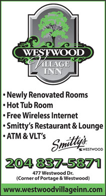 Westwood Village Inn (204-837-5871) - Annonce illustrée - Newly Renovated Rooms Hot Tub Room Free Wireless Internet Smitty s Restaurant & Lounge ATM & VLT s 204 837-5871 477 Westwood Dr. (Corner of Portage & Westwood) www.westwoodvillageinn.com  Newly Renovated Rooms Hot Tub Room Free Wireless Internet Smitty s Restaurant & Lounge ATM & VLT s 204 837-5871 477 Westwood Dr. (Corner of Portage & Westwood) www.westwoodvillageinn.com