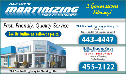 One Hour Martinizing (902-702-2082) - Display Ad - ONE HOUR 2 Generations Strong! DRY CLEANERS 214 Bedford Highway (at Flamingo Dr.) Fast, Friendly, Quality Service 1 Hour Service Mon-Fri 7am-8pm, Sat 7am-6pm, Sun. closedMon-Fri 7am-8pm, Sat 7am-6pm, Sun. closed See Us Online at Yellowpages.ca 443-4447 Halifax Shopping CentreHalifax Shopping Centre (Depot Service on Upper Level) In By 11, Back By 5:30 Mon-Sat 8:30am-9pm, Sunday Noon-5pmSunday Noon-5pm 455-2122 214 Bedford Highway At Flamingo Dr.