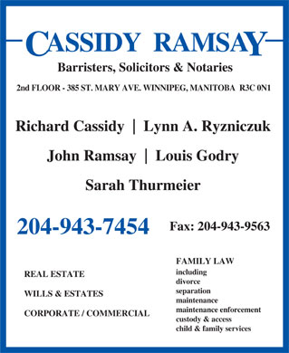 Cassidy Ramsay (204-943-7454) - Display Ad - ASSIDY  RAMSA Barristers, Solicitors &amp; Notaries 2nd FLOOR - 385 ST. MARY AVE. WINNIPEG, MANITOBA  R3C 0N1 Richard Cassidy Lynn A. Ryzniczuk John Ramsay Louis Godry Sarah Thurmeier Fax: 204-943-9563 204-943-7454 FAMILY LAW including REAL ESTATE divorce separation WILLS &amp; ESTATES maintenance maintenance enforcement CORPORATE / COMMERCIAL custody &amp; access child &amp; family services ASSIDY  RAMSA Barristers, Solicitors &amp; Notaries 2nd FLOOR - 385 ST. MARY AVE. WINNIPEG, MANITOBA  R3C 0N1 Richard Cassidy Lynn A. Ryzniczuk John Ramsay Louis Godry Sarah Thurmeier Fax: 204-943-9563 204-943-7454 FAMILY LAW including REAL ESTATE divorce separation WILLS &amp; ESTATES maintenance maintenance enforcement CORPORATE / COMMERCIAL custody &amp; access child &amp; family services