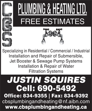 C B S Plumbing And Heating (709-834-9355) - Annonce illustr&eacute;e - FREE ESTIMATES Specializing in Residential / Commercial / Industrial Installation and Repair of Submersible, Jet Booster &amp; Sewage Pump Systems Installation &amp; Repair of Water Filtration Systems JUSTIN SQUIRES Cell: 690-5492 Office: 834-9355 Fax: 834-9392 cbsplumbingandheating@nf.aibn.com www.cbsplumbingandheating.ca FREE ESTIMATES Specializing in Residential / Commercial / Industrial Installation and Repair of Submersible, Jet Booster &amp; Sewage Pump Systems Installation &amp; Repair of Water Filtration Systems JUSTIN SQUIRES Cell: 690-5492 Office: 834-9355 Fax: 834-9392 cbsplumbingandheating@nf.aibn.com www.cbsplumbingandheating.ca