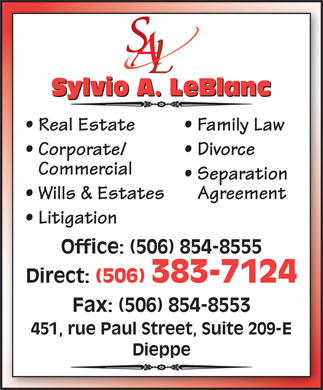 LeBlanc Sylvio A. Law Office (506-854-8555) - Annonce illustrée - Sylvio A. LeBlanc Real Estate Family Law Corporate/ Divorce Commercial Separation Wills & Estates Agreement Litigation Office: (506) 854-8555 Direct: (506) 383-7124 Fax: (506) 854-8553 451, rue Paul Street, Suite 209-E Dieppe