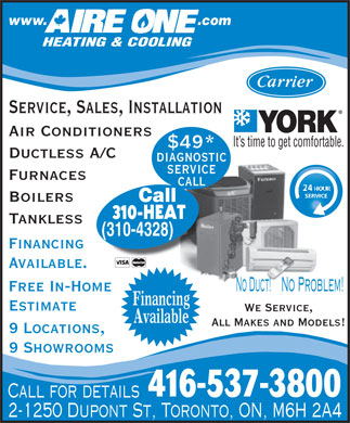 Aire One Heating & Cooling (416-537-3800) - Display Ad - www.                                    .com HEATING & COOLING Service, Sales, Installation Air Conditioners It s time to get comfortable. $49* Ductless A/C diagnostic service Furnaces call SERVICE Boilers Call 310-HEAT Tankless (310-4328) Financing Available. No Problem!No Duct! Free In-Home Financing Estimate We Service, Available All Makes and Models! 9 Locations, 9 Showrooms 416-537-3800 Call for details 2-1250 Dupont St, Toronto, ON, M6H 2A4