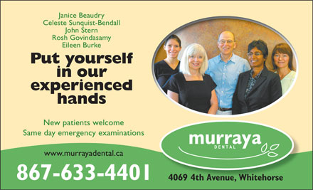 Murraya Dental Centre (867-633-4401) - Display Ad - Janice Beaudry Celeste Sunquist-Bendall John Stern Rosh Govindasamy Eileen Burke Put yourself in our experienced hands New patients welcome Same day emergency examinations www.murrayadental.ca 867-633-4401 4069 4th Avenue, Whitehorse