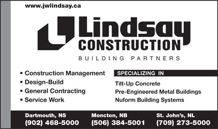 Lindsay J W Enterprises Limited (902-704-2970) - Display Ad - www.jwlindsay.ca CONSTRUCTION BUILDING PARTNER S SPECIALIZING  IN Construction Management Design-Build Tilt-Up Concrete General Contracting Pre-Engineered Metal Buildings Nuform Building Systems Service Work Dartmouth, NS Moncton, NB St. John s, NL (902) 468-5000 (506) 384-5001 (709) 273-5000  www.jwlindsay.ca CONSTRUCTION BUILDING PARTNER S SPECIALIZING  IN Construction Management Design-Build Tilt-Up Concrete General Contracting Pre-Engineered Metal Buildings Nuform Building Systems Service Work Dartmouth, NS Moncton, NB St. John s, NL (902) 468-5000 (506) 384-5001 (709) 273-5000