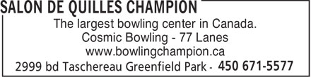 Salon De Quilles Champion (450-671-5577) - Display Ad - The largest bowling center in Canada. Cosmic Bowling - 77 Lanes www.bowlingchampion.ca  The largest bowling center in Canada. Cosmic Bowling - 77 Lanes www.bowlingchampion.ca
