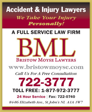 Bristow Moyse Lawyers (709-722-3777) - Annonce illustrée - Accident & Injury Lawyers We Take Your Injury Personally ! A FULL SERVICE LAW FIRM www.bristowmoyse.com Call Us For A Free Consultation 722-3777 TOLL FREE: 1-877-972-3777 24 Hour Service Fax: 722-0740 84-86 Elizabeth Ave., St. John s NL  A1A 1W7